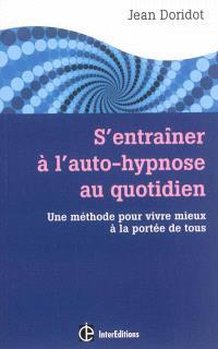 S'entraîner à l'auto-hypnose au quotidien : une méthode pour vivre mieux à la portée de tous
