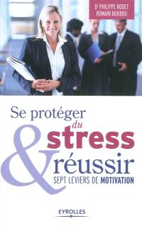 Se protéger du stress & réussir : sept leviers de motivation