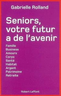 Seniors, votre futur a de l'avenir : famille, business, amours, corps, santé, habitat, argent, patrimoine, retraite