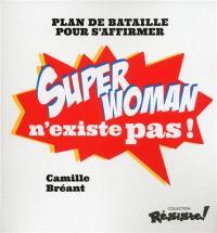 Super Woman n'existe pas ! : plan de bataille pour s'affirmer