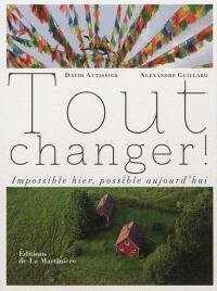 Tout changer ! : impossible hier, possible aujourd'hui