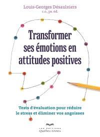 Transformer ses émotions en attitudes positives  : tests d'évaluation pour réduire le stress et éliminer vos angoisses