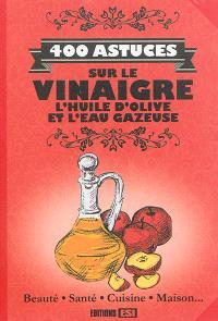 400 astuces sur le vinaigre, l'huile d'olive et l'eau gazeuse : beauté, santé, cuisine, maison...