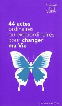 44 actes ordinaires ou extraordinaires pour changer ma vie