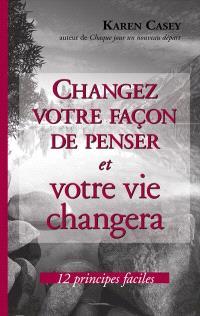 Changez votre façon de penser et votre vie changera  : 12 principes efficaces
