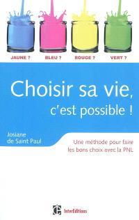 Choisir sa vie, c'est possible ! : une méthode pour faire les bons choix avec la PNL
