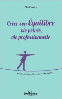 Créer son équilibre : vie privée, vie professionnelle : pour les hommes et les femmes d'aujourd'hui
