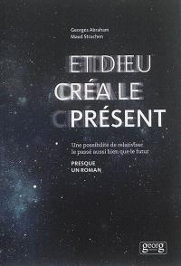Et Dieu créa le présent : une possibilité de relativiser le passé aussi bien que le futur : presque un roman