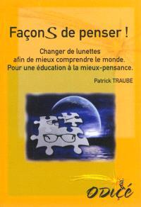 Façons de penser ! : changer de lunettes afin de mieux comprendre le monde : pour une éducation à la mieux-pensance