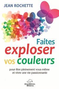 Faites exploser vos couleurs!  : pour être pleinement vous-même et vivre une vie passionnante
