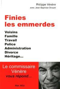 Finies les emmerdes : voisins, famille, travail, police, administration, divorce, héritage... : le commissaire Vénère vous répond