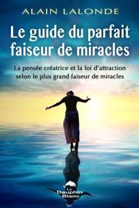 Guide du parfait faiseur de miracles  : la pensée créatrice et la loi d'attraction selon le plus grand faiseur de miracles