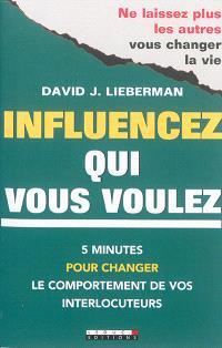 Influencez qui vous voulez : 5 minutes pour changer le comportement de vos interlocuteurs : ne laissez plus les autres vous changer la vie