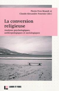 La conversion religieuse : analyses psychologiques, anthropologiques et sociologiques