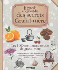 La grande encyclopédie des secrets de grand-mère : les 1.400 meilleures astuces de grand-mère : produits miracles, remèdes naturels, cosmétiques maison, entretien, cuisine, beauté...