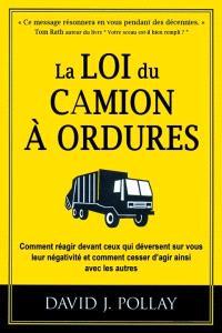 La loi du camion à ordures  : comment réagir devant ceux qui déversent sur vous leur négativité et comment cesser d'agir ainsi avec les autres