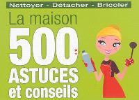 La maison : 500 astuces et conseils : nettoyer, détacher, bricoler