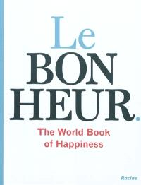 Le bonheur : the world book of happiness : la sagesse de 100 professeurs du monde entier