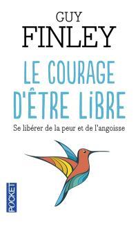 Le courage d'être libre : se libérer de la peur et de l'angoisse