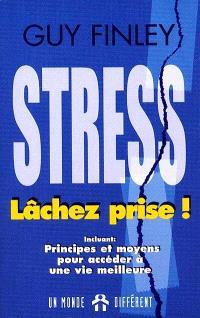 Le stress... lâchez prise!  : principes et moyens pour accéder à une vie meilleure