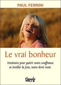 Le vrai bonheur : itinéraire pour guérir notre souffrance et éveiller la joie, notre droit inné