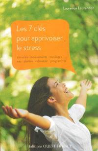 Les 7 clés pour apprivoiser le stress : aliments, mouvements, massages, eau, plantes, relaxation, programme