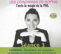 Les coachings de Sophie : toute la magie de la PNL. Volume 3, Changer : remplacer ses croyances limitantes et reprogrammer son histoire