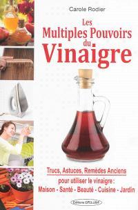 Les multiples pouvoirs du vinaigre : trucs, astuces, remèdes anciens pour utiliser le vinaigre : maison, beauté, santé, cuisine, jardin