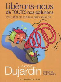 Libérons-nous de toutes nos pollutions : pour attirer le meilleur dans notre vie...
