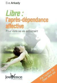 Libre : l'après-dépendance affective : pour vivre sa vie autrement