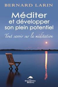 Méditer et développer son plein potentiel  : tout savoir sur la méditation