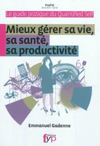 Mieux gérer sa vie, sa santé, sa productivité : le guide pratique du Quantified self
