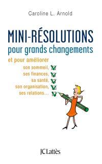 Mini-résolutions pour grands changements : et pour améliorer son sommeil, ses finances, sa santé, son organisation, ses relations...