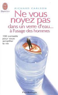 Ne vous noyez pas dans un verre d'eau... à l'usage des hommes : 100 conseils pour vous simplifier la vie