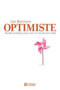 Optimiste  : le guide pratique pour voir la vie du bon coté
