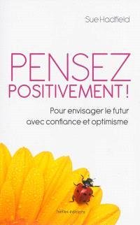 Pensez positivement ! : pour envisager le futur avec confiance et optimisme