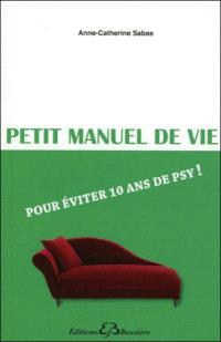 Petit manuel de vie : pour éviter 10 ans de psy !