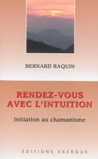 Rendez-vous avec l'intuition : initiation au chamanisme