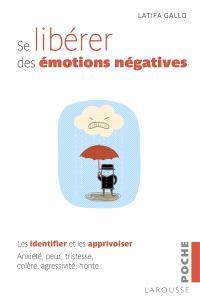 Se libérer des émotions négatives : les identifier et les apprivoiser : anxiété, peur, tristesse, colère, agressivité, honte...