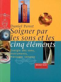 Soigner par les sons et les cinq éléments : énergie des sons, instruments, massages sonores