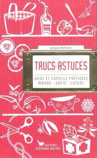 Trucs & astuces : guide et conseils pratiques : maison, santé, cuisine