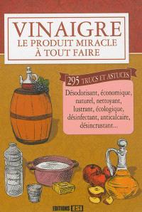 Vinaigre : le produit miracle à tout faire : 295 trucs et astuces