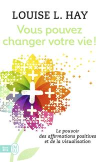 Vous pouvez changer votre vie ! : le pouvoir des affirmations et leur visualisation