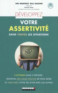 Développez votre assertivité dans toutes les situations : s'affirmer sans s'imposer, renvoyez une image positive de vous-même et améliorez votre relation avec les autres