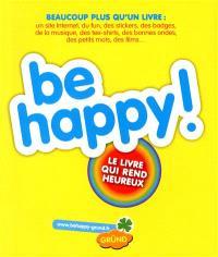 Be happy ! : le livre qui rend heureux