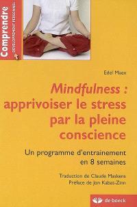 Mindfulness : apprivoiser le stress par la pleine conscience : un programme d'entraînement en 8 semaines
