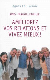 Amis, travail, famille, améliorez vos relations et vivez mieux !
