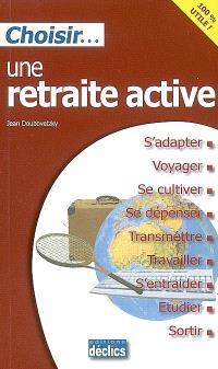 Choisir une retraite active : s'adapter, voyager, se cultiver, se dépenser, transmettre, travailler, s'entraider, étudier, sortir
