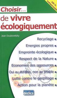 Choisir... de vivre écologiquement : recyclage, énergies propres, empreinte écologique, respect de la nature, économies des ressources, oui au durable, non au jetable, lutte contre le gaspillage, action pour la planète