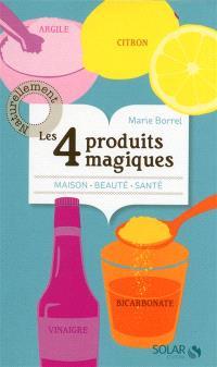 Les 4 produits magiques : argile, citron, vinaigre, bicarbonate : maison, beauté, santé